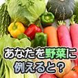 あなたを野菜に例えると?